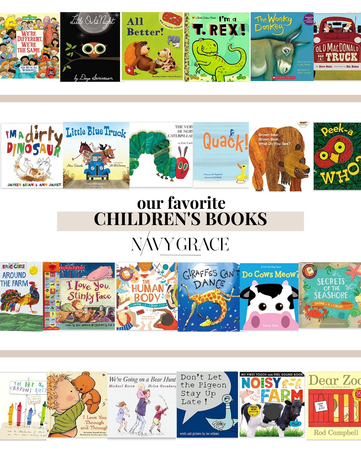 Best Children's Books by popular San Diego motherhood blog, Navy Grace: Pinterest collage image of We're Different We're the Same, Little Owls Night, All Better!, I'm a T. Rex!, The Wonkey Donkey, Old MacDonald's Truck, I'm a Dirty Dinosaur, Little Blue Truck, The Very Hungry Caterpillar, Quack!, Brown Bear Brown Bear What Do You See?, Peek-a-Who?, Around the Farm, I Love You Stinky Face, The Human Body, Giraffes Can't Dance, Do Cows Meow?, Secrets of the Seashore, I Love You Through and Through, We're Going on a Bear Hunt, Don't Let the Pigeon Stay Up Late!, Noisy Farm, Dear Zoo.